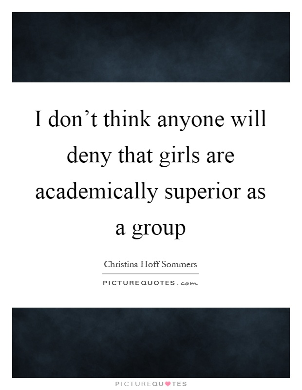 I don't think anyone will deny that girls are academically superior as a group Picture Quote #1