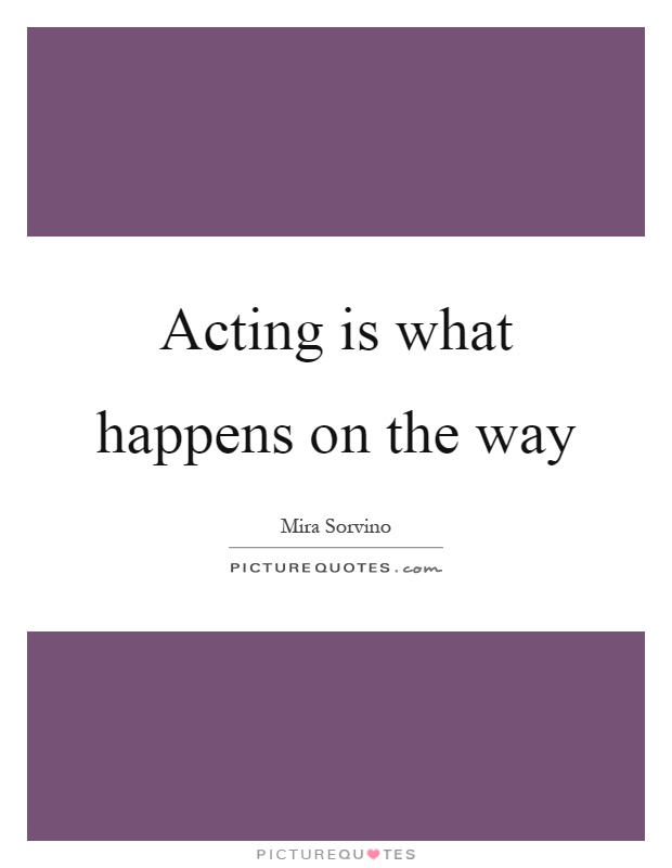 Acting is what happens on the way Picture Quote #1