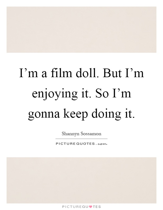 I'm a film doll. But I'm enjoying it. So I'm gonna keep doing it Picture Quote #1