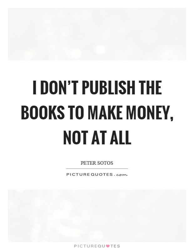 I don't publish the books to make money, not at all Picture Quote #1