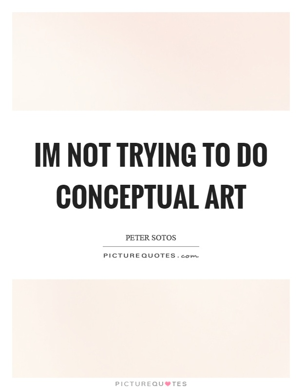Im not trying to do conceptual art Picture Quote #1