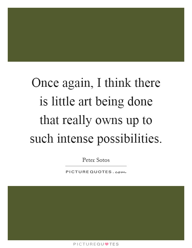 Once again, I think there is little art being done that really owns up to such intense possibilities Picture Quote #1
