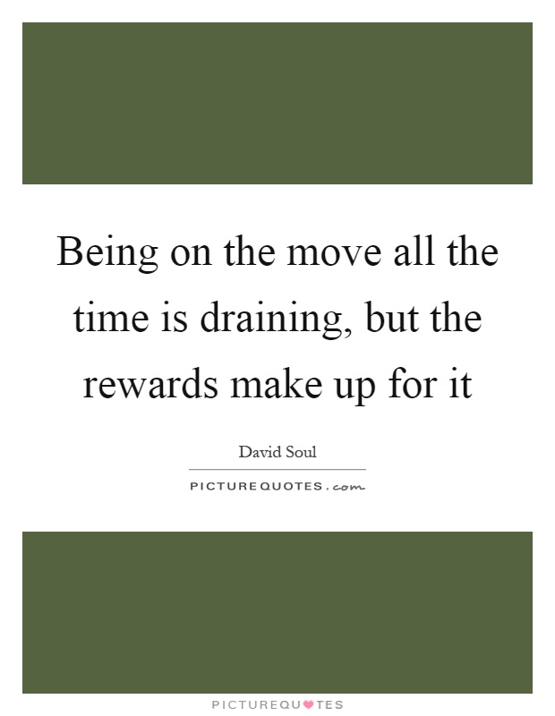 Being on the move all the time is draining, but the rewards make up for it Picture Quote #1