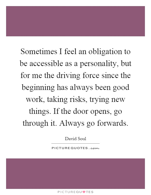 Sometimes I feel an obligation to be accessible as a personality, but for me the driving force since the beginning has always been good work, taking risks, trying new things. If the door opens, go through it. Always go forwards Picture Quote #1