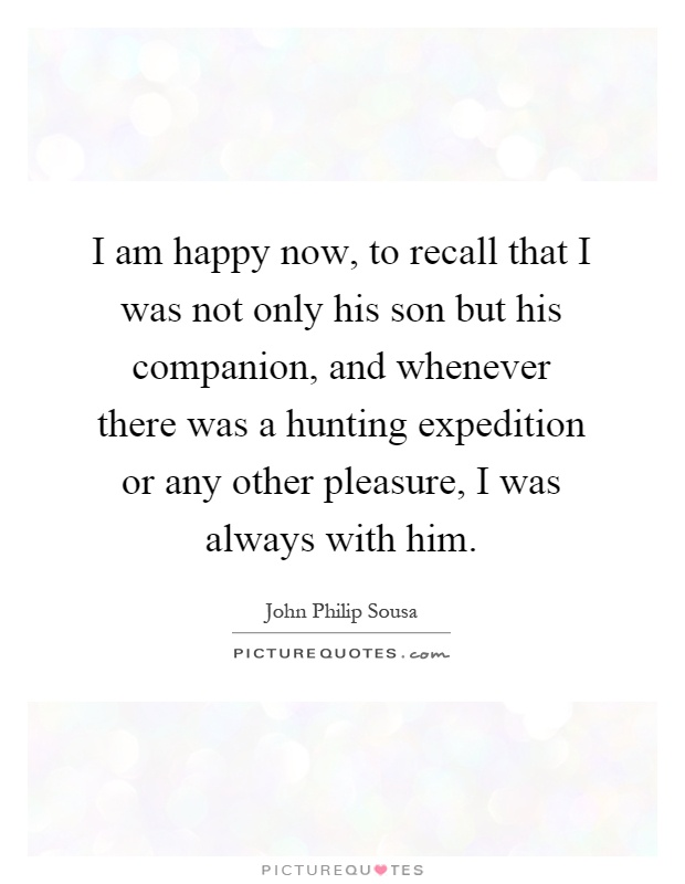 I am happy now, to recall that I was not only his son but his companion, and whenever there was a hunting expedition or any other pleasure, I was always with him Picture Quote #1