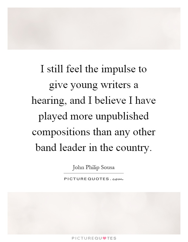 I still feel the impulse to give young writers a hearing, and I believe I have played more unpublished compositions than any other band leader in the country Picture Quote #1