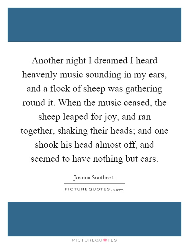 Another night I dreamed I heard heavenly music sounding in my ears, and a flock of sheep was gathering round it. When the music ceased, the sheep leaped for joy, and ran together, shaking their heads; and one shook his head almost off, and seemed to have nothing but ears Picture Quote #1