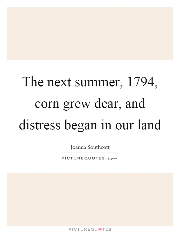 The next summer, 1794, corn grew dear, and distress began in our land Picture Quote #1