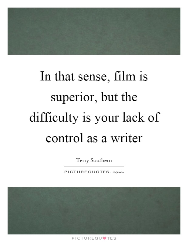 In that sense, film is superior, but the difficulty is your lack of control as a writer Picture Quote #1