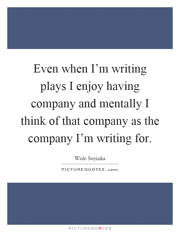 Even when I'm writing plays I enjoy having company and mentally I think of that company as the company I'm writing for Picture Quote #1