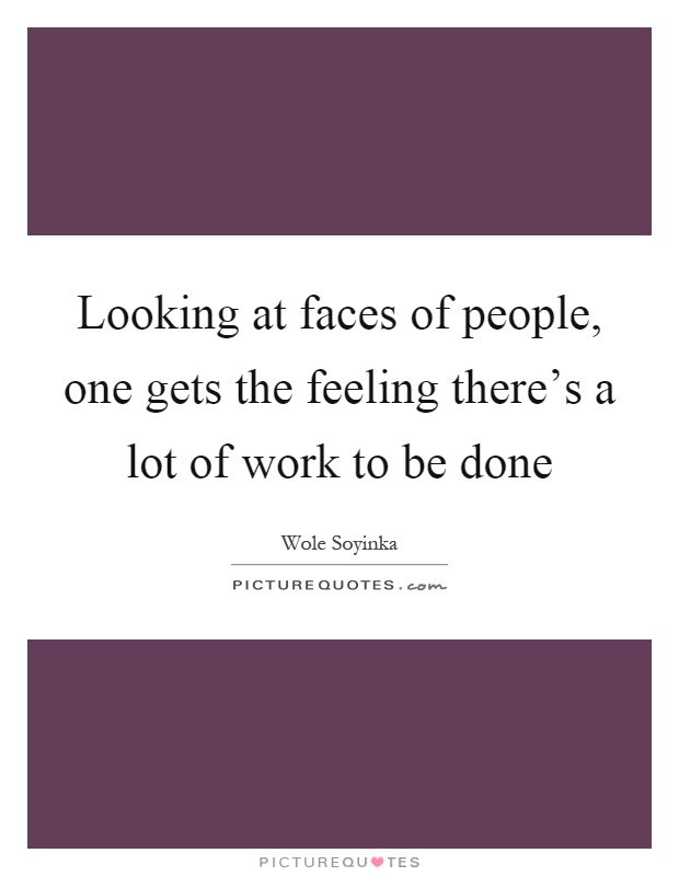 Looking at faces of people, one gets the feeling there's a lot of work to be done Picture Quote #1