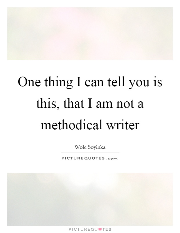 One thing I can tell you is this, that I am not a methodical writer Picture Quote #1