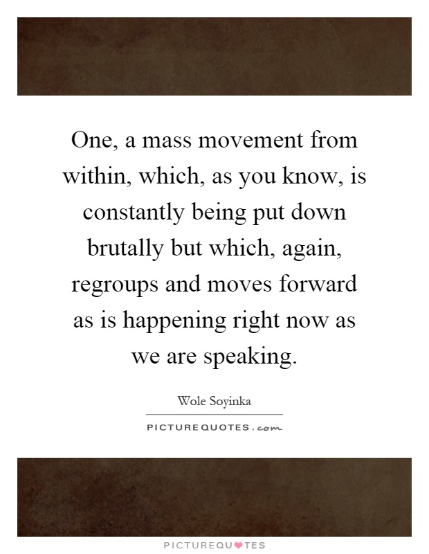One, a mass movement from within, which, as you know, is constantly being put down brutally but which, again, regroups and moves forward as is happening right now as we are speaking Picture Quote #1