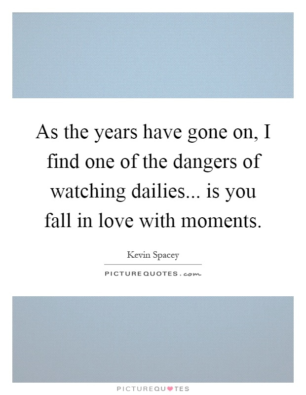 As the years have gone on, I find one of the dangers of watching dailies... is you fall in love with moments Picture Quote #1