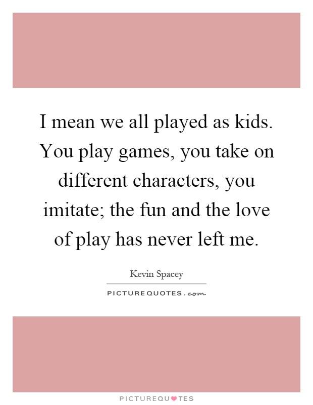I mean we all played as kids. You play games, you take on different characters, you imitate; the fun and the love of play has never left me Picture Quote #1