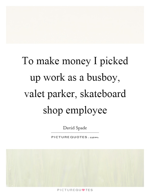 To make money I picked up work as a busboy, valet parker, skateboard shop employee Picture Quote #1