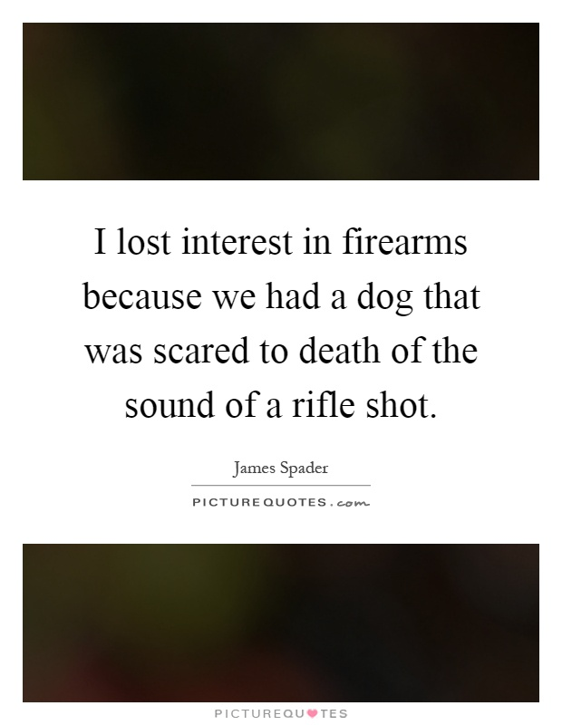 I lost interest in firearms because we had a dog that was scared to death of the sound of a rifle shot Picture Quote #1