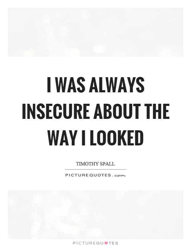 I was always insecure about the way I looked Picture Quote #1