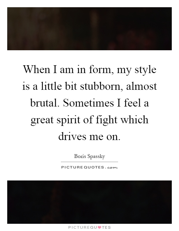 When I am in form, my style is a little bit stubborn, almost brutal. Sometimes I feel a great spirit of fight which drives me on Picture Quote #1