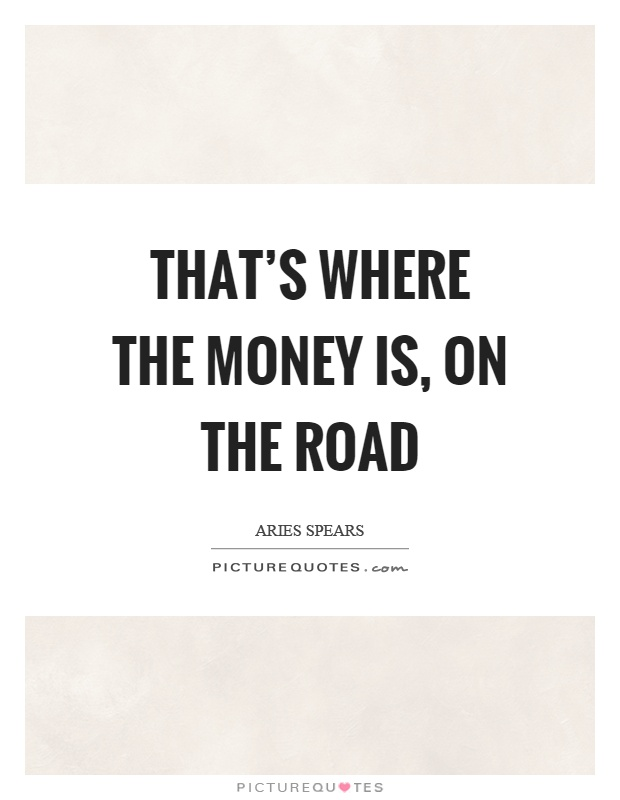 That's where the money is, on the road Picture Quote #1