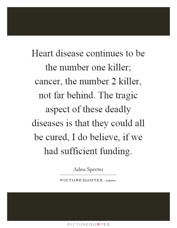 Heart disease continues to be the number one killer; cancer, the number 2 killer, not far behind. The tragic aspect of these deadly diseases is that they could all be cured, I do believe, if we had sufficient funding Picture Quote #1