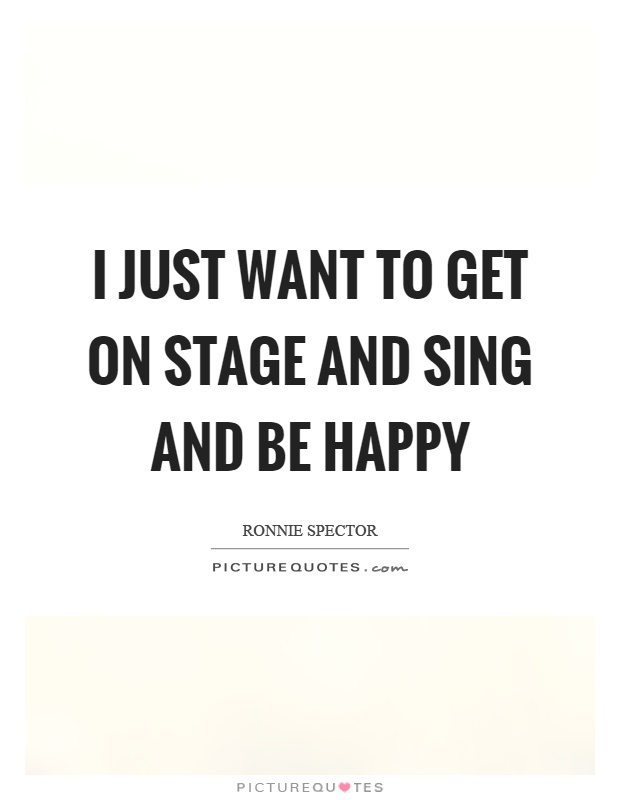 I just want to get on stage and sing and be happy Picture Quote #1