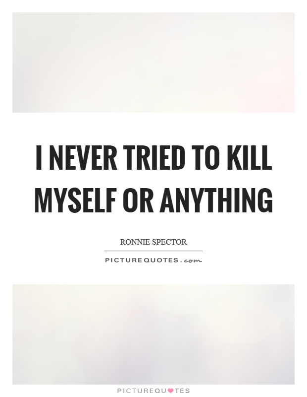 I never tried to kill myself or anything Picture Quote #1