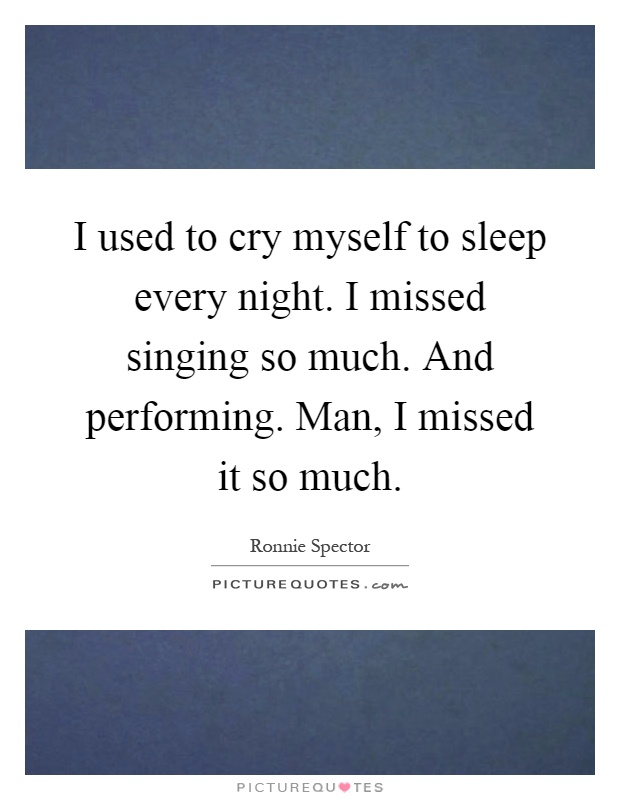 I used to cry myself to sleep every night. I missed singing so much. And performing. Man, I missed it so much Picture Quote #1