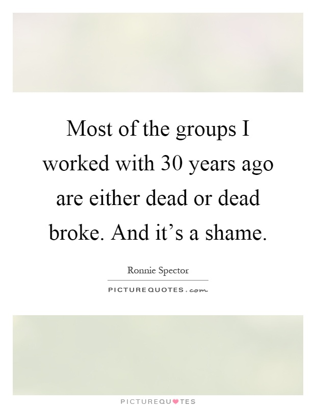 Most of the groups I worked with 30 years ago are either dead or dead broke. And it's a shame Picture Quote #1