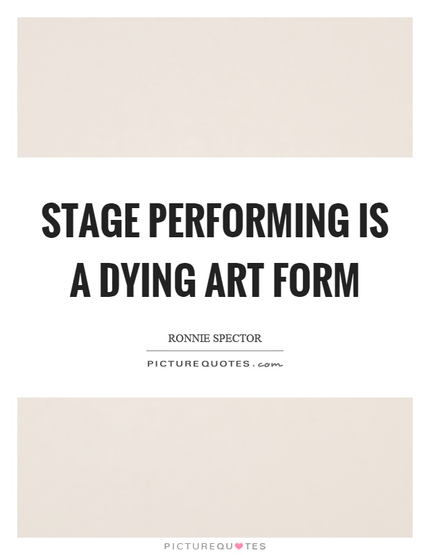 Stage performing is a dying art form Picture Quote #1