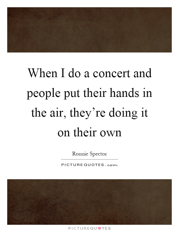 When I do a concert and people put their hands in the air, they're doing it on their own Picture Quote #1