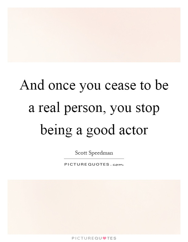 And once you cease to be a real person, you stop being a good actor Picture Quote #1