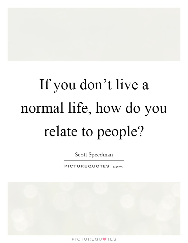 If you don't live a normal life, how do you relate to people? Picture Quote #1