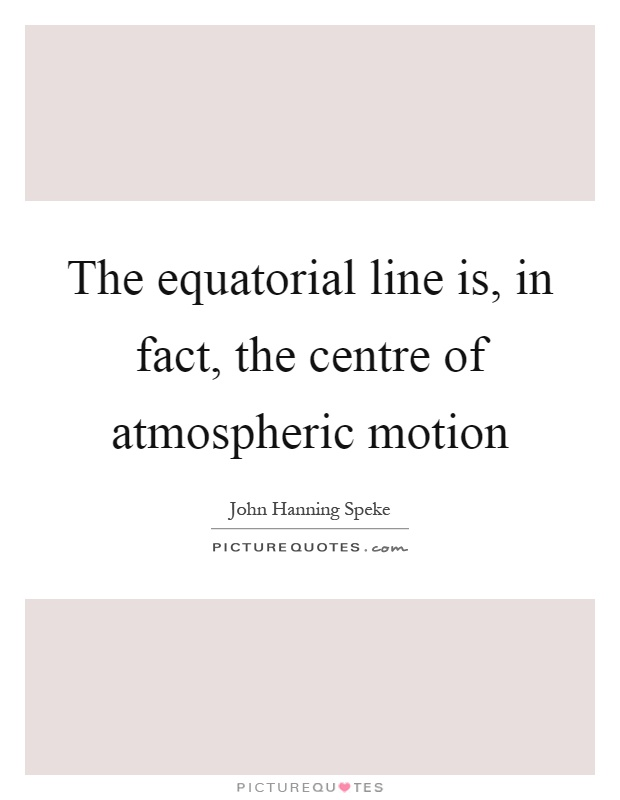 The equatorial line is, in fact, the centre of atmospheric motion Picture Quote #1