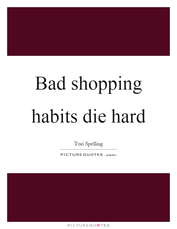 Bad shopping habits die hard Picture Quote #1