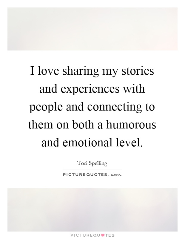 I love sharing my stories and experiences with people and connecting to them on both a humorous and emotional level Picture Quote #1