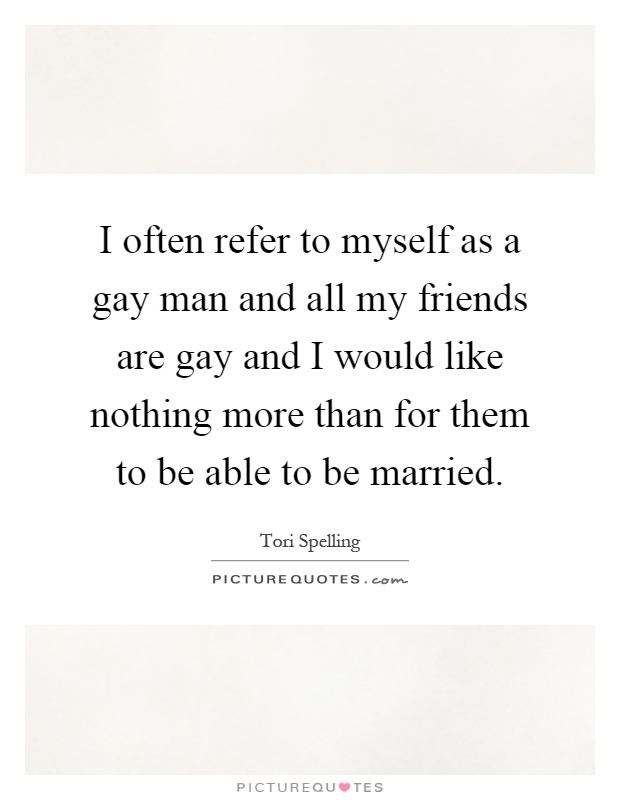 I often refer to myself as a gay man and all my friends are gay and I would like nothing more than for them to be able to be married Picture Quote #1