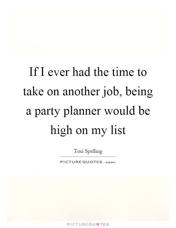 If I ever had the time to take on another job, being a party planner would be high on my list Picture Quote #1