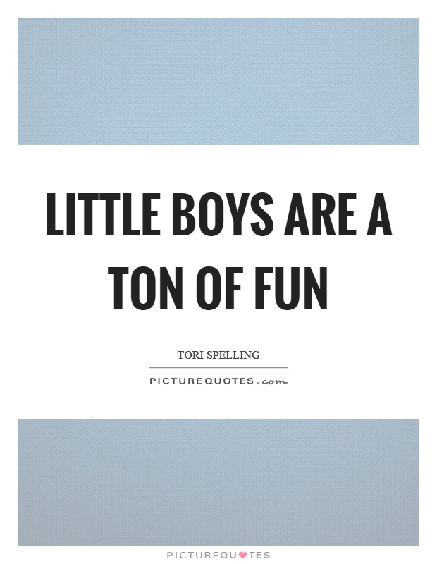 Little boys are a ton of fun | Picture Quotes