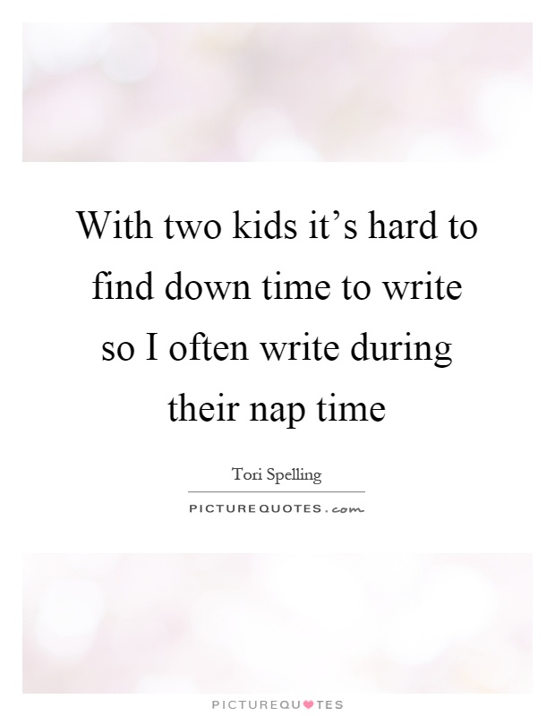 With two kids it's hard to find down time to write so I often write during their nap time Picture Quote #1