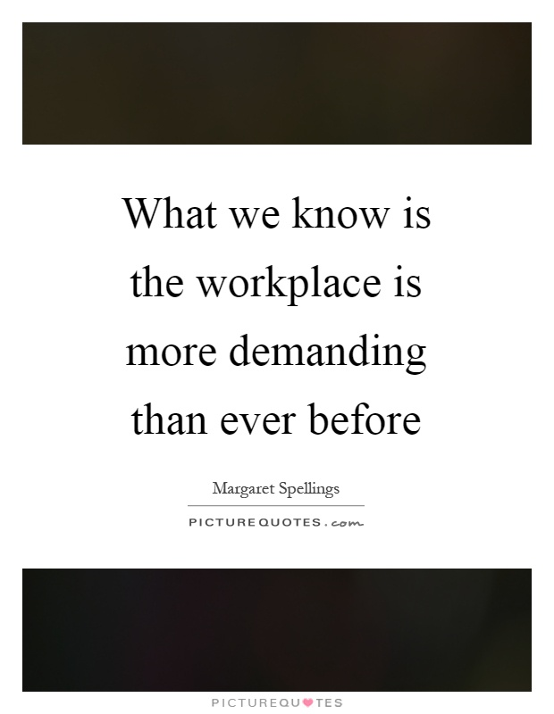 What we know is the workplace is more demanding than ever before Picture Quote #1