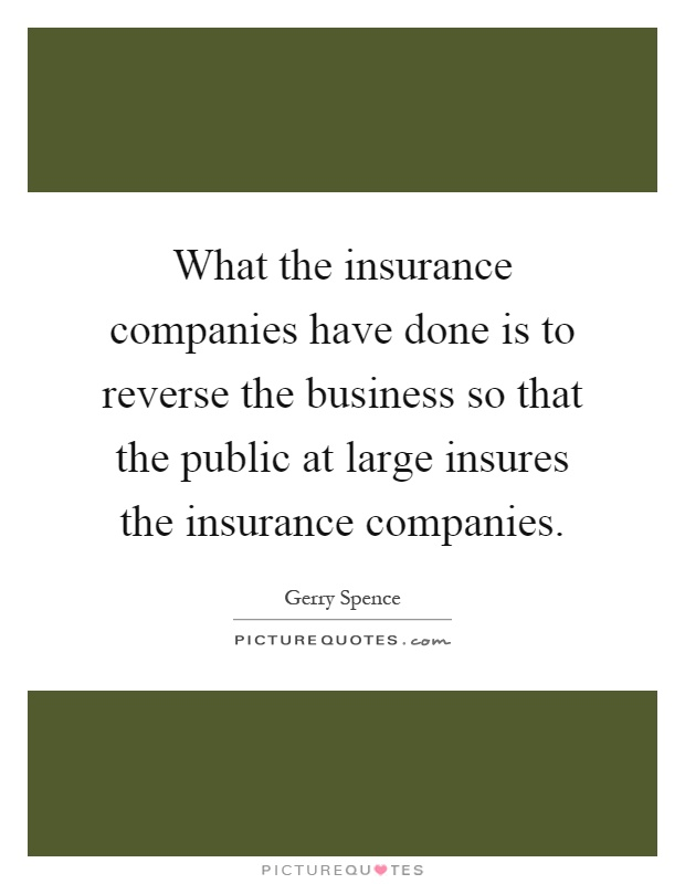 What the insurance companies have done is to reverse the business so that the public at large insures the insurance companies Picture Quote #1