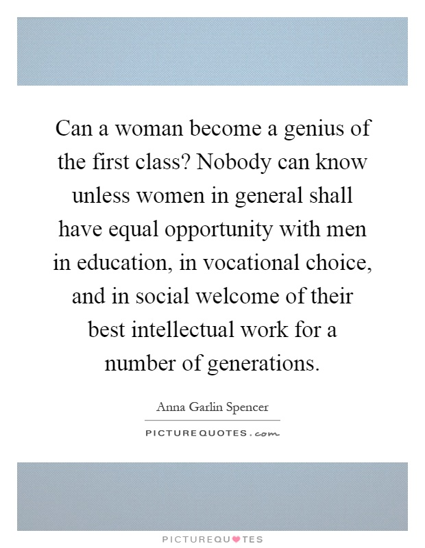 Can a woman become a genius of the first class? Nobody can know unless women in general shall have equal opportunity with men in education, in vocational choice, and in social welcome of their best intellectual work for a number of generations Picture Quote #1