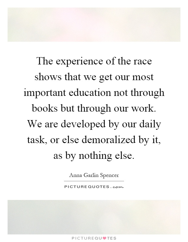 The experience of the race shows that we get our most important education not through books but through our work. We are developed by our daily task, or else demoralized by it, as by nothing else Picture Quote #1