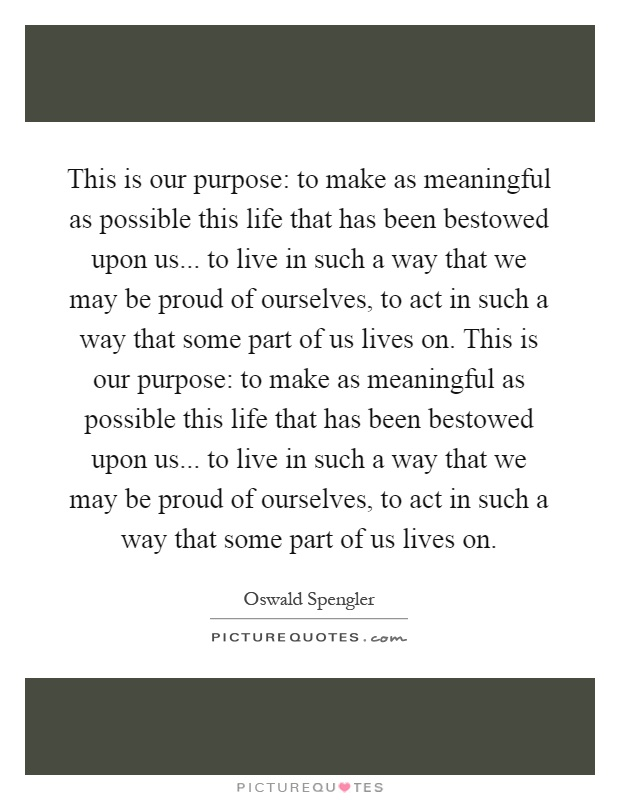 This is our purpose: to make as meaningful as possible this life that has been bestowed upon us... to live in such a way that we may be proud of ourselves, to act in such a way that some part of us lives on. This is our purpose: to make as meaningful as possible this life that has been bestowed upon us... to live in such a way that we may be proud of ourselves, to act in such a way that some part of us lives on Picture Quote #1