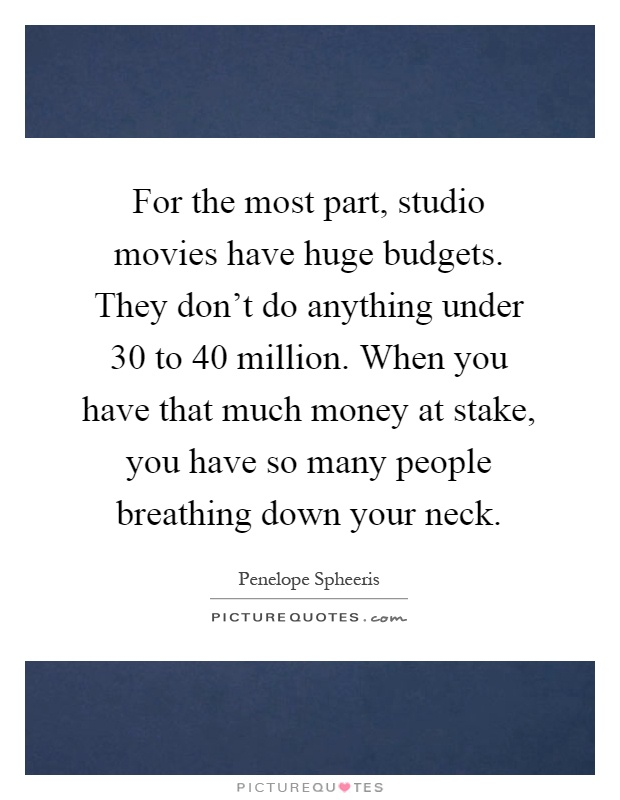 For the most part, studio movies have huge budgets. They don't do anything under 30 to 40 million. When you have that much money at stake, you have so many people breathing down your neck Picture Quote #1