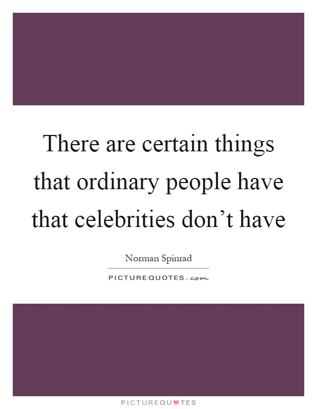 There are certain things that ordinary people have that celebrities don't have Picture Quote #1