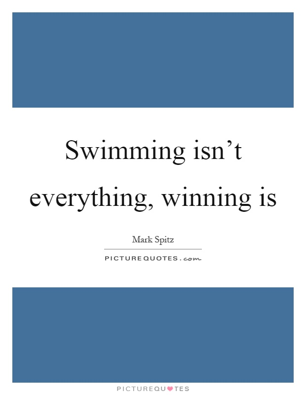 Swimming isn't everything, winning is Picture Quote #1