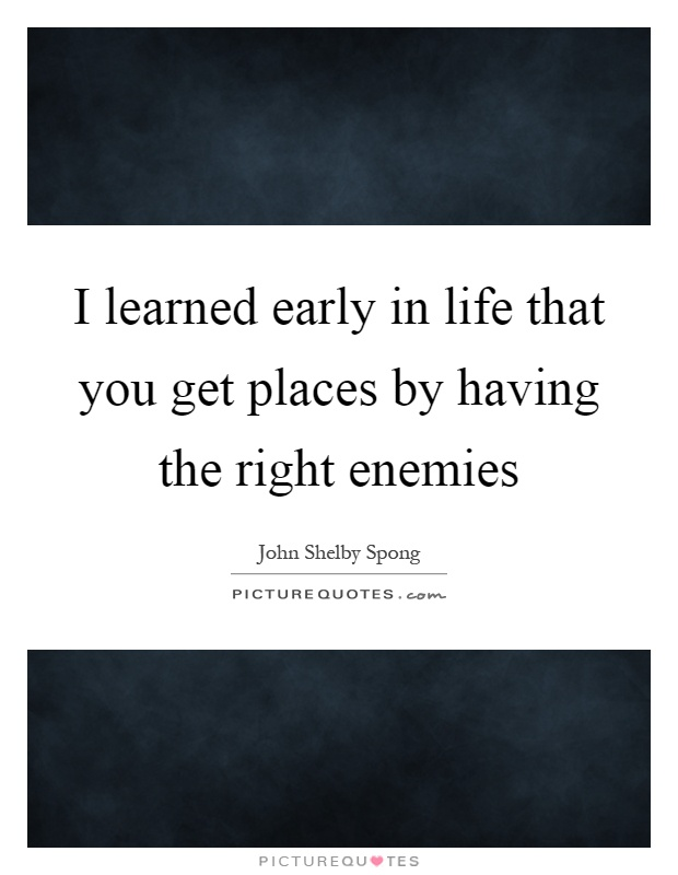 I learned early in life that you get places by having the right enemies Picture Quote #1