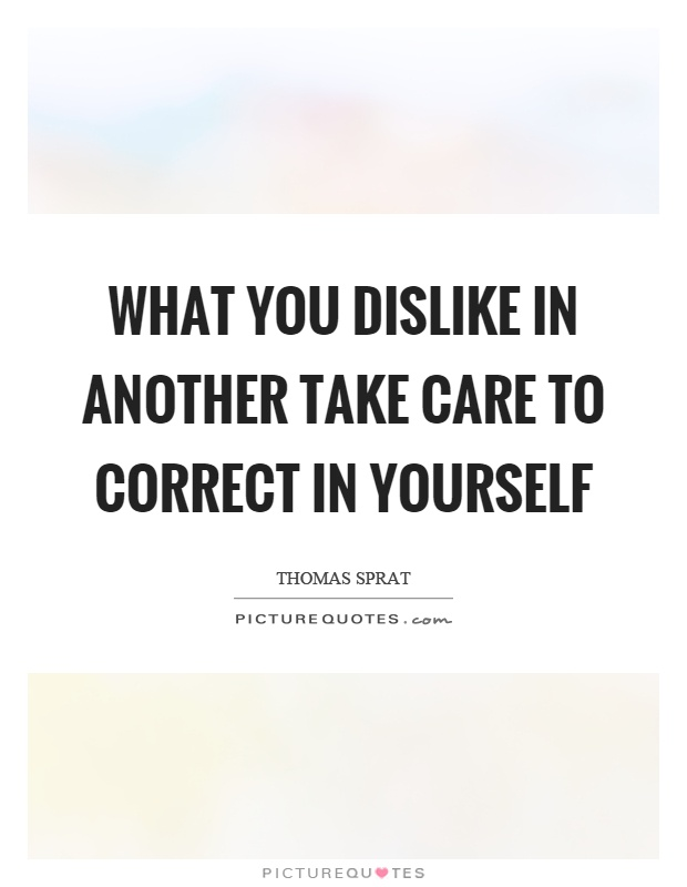 What you dislike in another take care to correct in yourself Picture Quote #1